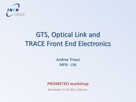 GTS, Optical Link and TRACE Front End Electronics Andrea Triossi INFN - LNL PROMETEO workshop November 17-18 2011, Valencia.