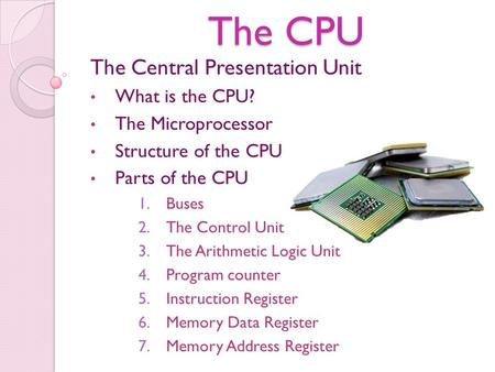 The CPU The Central Presentation Unit What is the CPU? The Microprocessor Structure of the CPU Parts of the CPU 1.Buses 2.The Control Unit 3.The Arithmetic.