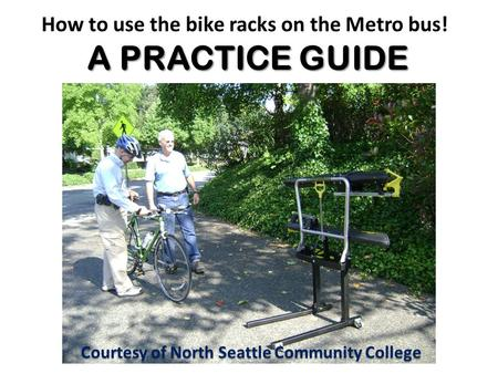 A PRACTICE GUIDE How to use the bike racks on the Metro bus! A PRACTICE GUIDE Courtesy of North Seattle Community College.