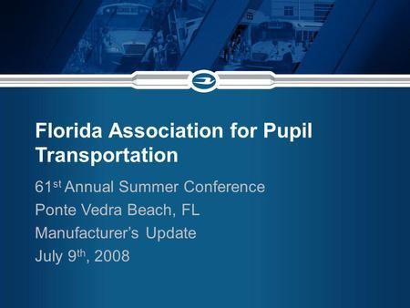 Florida Association for Pupil Transportation 61 st Annual Summer Conference Ponte Vedra Beach, FL Manufacturers Update July 9 th, 2008.