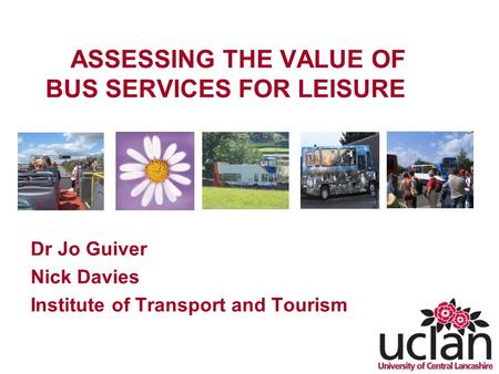 ASSESSING THE VALUE OF BUS SERVICES FOR LEISURE Dr Jo Guiver Nick Davies Institute of Transport and Tourism.
