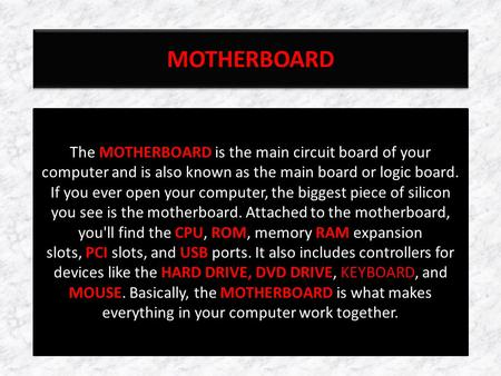 MOTHERBOARD The MOTHERBOARD is the main circuit board of your computer and is also known as the main board or logic board. If you ever open your computer,