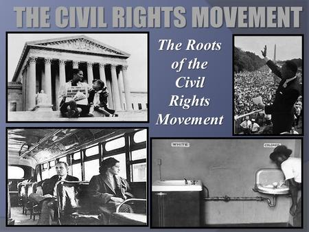 THE CIVIL RIGHTS MOVEMENT The Roots of the Civil Rights Movement.