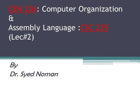 CEN 226: Computer Organization & Assembly Language :CSC 225 (Lec#2) By Dr. Syed Noman.