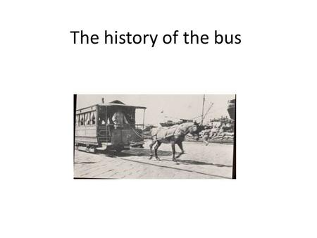 The history of the bus. THE HISTORY OF FIRST BUSES The bus appeared in Paris in 1662.These vehicles had been banned the ordinary people, only the rich.