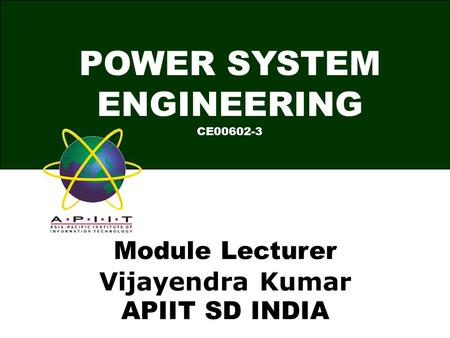 POWER SYSTEM ENGINEERING CE00602-3 Module Lecturer Vijayendra Kumar APIIT SD INDIA.