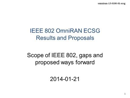Omniran-13-0100-01-ecsg 1 IEEE 802 OmniRAN ECSG Results and Proposals Scope of IEEE 802, gaps and proposed ways forward 2014-01-21.