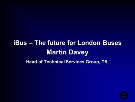 IBus – The future for London Buses Martin Davey Head of Technical Services Group, TfL.