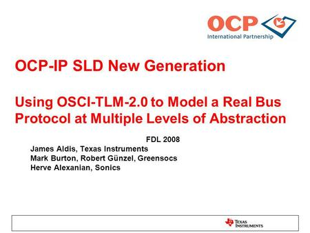 OCP-IP SLD New Generation Using OSCI-TLM-2.0 to Model a Real Bus Protocol at Multiple Levels of Abstraction FDL 2008 James Aldis, Texas Instruments Mark.