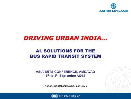 DRIVING URBAN INDIA… DRIVING URBAN INDIA… AL SOLUTIONS FOR THE BUS RAPID TRANSIT SYSTEM ASIA BRTS CONFERENCE, AMDAVAD 6 th to 8 th September 2012 J BALASUBRAMANIAN.