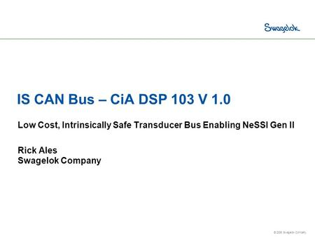 © 2006 Swagelok Company. IS CAN Bus – CiA DSP 103 V 1.0 Low Cost, Intrinsically Safe Transducer Bus Enabling NeSSI Gen II Rick Ales Swagelok Company.
