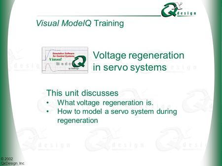 © 2002 QxDesign, Inc. Voltage regeneration in servo systems Visual ModelQ Training This unit discusses What voltage regeneration is. How to model a servo.