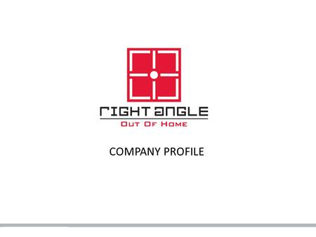 COMPANY PROFILE. About Right Angle Right Angle is one of the largest Out-Of- Home media companies in the UAE and MENA Right Angle has partnered with the.