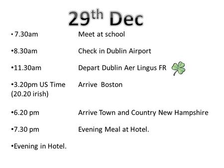 7.30amMeet at school 8.30amCheck in Dublin Airport 11.30amDepart Dublin Aer Lingus FR 3.20pm US TimeArrive Boston (20.20 irish) 6.20 pmArrive Town and.