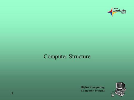 Higher Computing Computer Systems 1 Computer Structure.