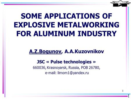 1 11 SOME APPLICATIONS OF EXPLOSIVE METALWORKING FOR ALUMINUM INDUSTRY A.Z.Bogunov, A.A.Kuzovnikov JSC « Pulse technologies » 660036, Krasnoyarsk, Russia,