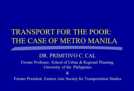 TRANSPORT FOR THE POOR: THE CASE OF METRO MANILA DR. PRIMITIVO C. CAL Former Professor, School of Urban & Regional Planning, University of the Philippines.