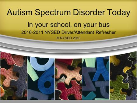 Autism Spectrum Disorder Today In your school, on your bus 2010-2011 NYSED Driver/Attendant Refresher © NYSED 2010.