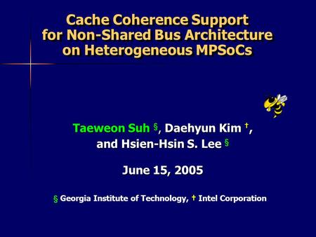 § Georgia Institute of Technology, Intel Corporation Cache Coherence Support for Non-Shared Bus Architecture on Heterogeneous MPSoCs Taeweon Suh §, Daehyun.