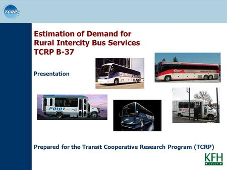 Estimation of Demand for Rural Intercity Bus Services TCRP B-37 Presentation Prepared for the Transit Cooperative Research Program (TCRP)