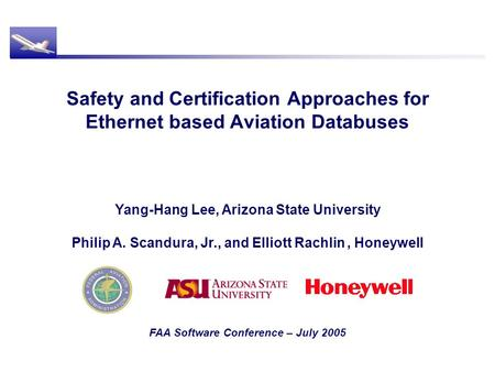 Safety and Certification Approaches for Ethernet based Aviation Databuses FAA Software Conference – July 2005 Yang-Hang Lee, Arizona State University Philip.