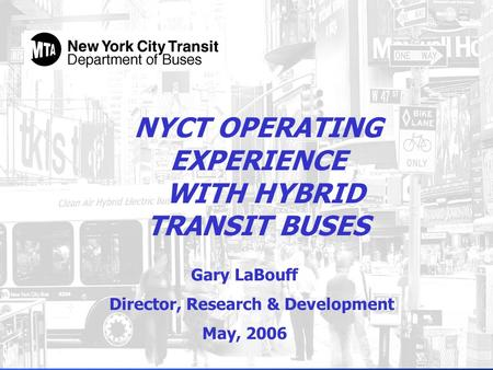 NYCT OPERATING EXPERIENCE WITH HYBRID TRANSIT BUSES Gary LaBouff Director, Research & Development May, 2006.