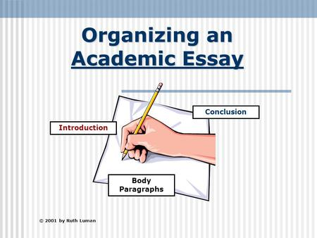 Organizing an Academic Essay © 2001 by Ruth Luman Introduction Conclusion Body Paragraphs.