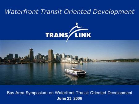 Waterfront Transit Oriented Development Bay Area Symposium on Waterfront Transit Oriented Development June 23, 2006.