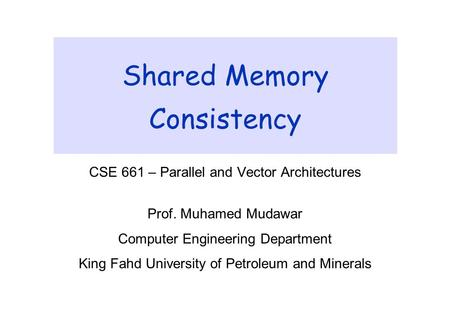 Shared Memory Consistency CSE 661 – Parallel and Vector Architectures Prof. Muhamed Mudawar Computer Engineering Department King Fahd University of Petroleum.