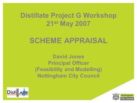 Distillate Project G Workshop 21 st May 2007 SCHEME APPRAISAL David Jones Principal Officer (Feasibility and Modelling) Nottingham City Council.