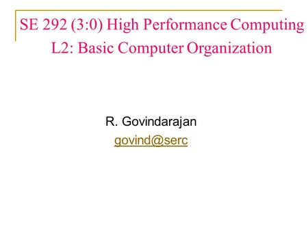 SE 292 (3:0) High Performance Computing L2: Basic Computer Organization R. Govindarajan