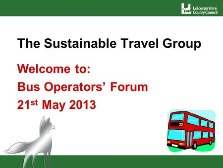 The Sustainable Travel Group Welcome to: Bus Operators Forum 21 st May 2013.