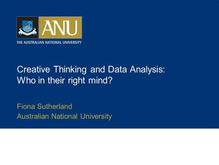 Creative Thinking and Data Analysis: Who in their right mind? Fiona Sutherland Australian National University.