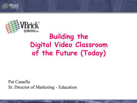 October 2006Property of VBrick Systems Building the Digital Video Classroom of the Future (Today) Pat Cassella Sr. Director of Marketing - Education.