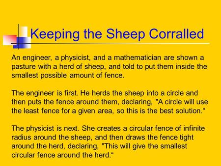 Keeping the Sheep Corralled An engineer, a physicist, and a mathematician are shown a pasture with a herd of sheep, and told to put them inside the smallest.