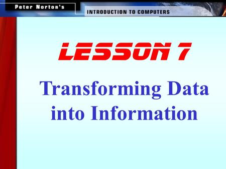 Transforming Data into Information lesson 7 This lesson includes the following sections: How Computers Represent Data How Computers Process Data Factors.