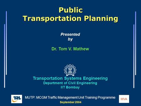 1 / 77 MUTP: MCGM Traffic Management Unit Training Programme Public Transportation Planning MVA Public Transportation Planning Presented by Dr. Tom V.