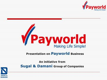 Presentation on Payworld Business An initiative from Sugal & Damani Group of Companies.