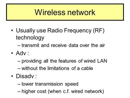 Wireless network Usually use Radio Frequency (RF) technology –transmit and receive data over the air Adv : –providing all the features of wired LAN –without.