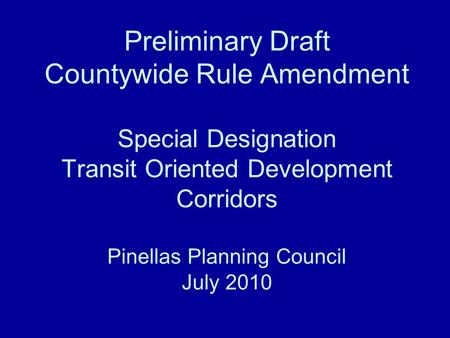 Preliminary Draft Countywide Rule Amendment Special Designation Transit Oriented Development Corridors Pinellas Planning Council July 2010.