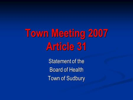 Town Meeting 2007 Article 31 Statement of the Board of Health Town of Sudbury.