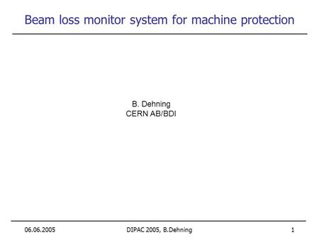 06.06.2005DIPAC 2005, B.Dehning 1 Beam loss monitor system for machine protection B. Dehning CERN AB/BDI.