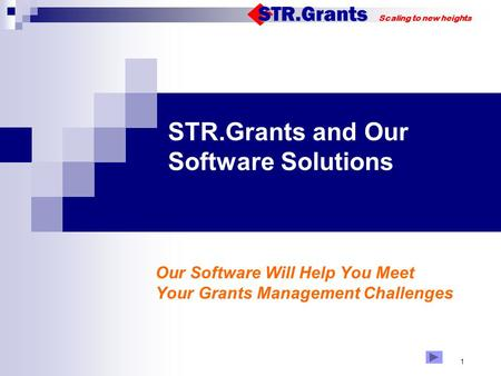 Scaling to new heights 1 STR.Grants and Our Software Solutions 123 Our Software Will Help You Meet Your Grants Management Challenges.