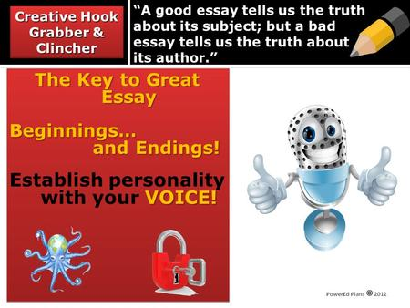 A good essay tells us the truth about its subject; but a bad essay tells us the truth about its author. The Key to Great Essay Beginnings… and Endings!