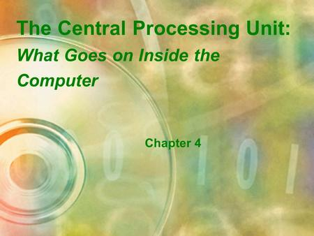 The Central Processing Unit: What Goes on Inside the Computer Chapter 4.