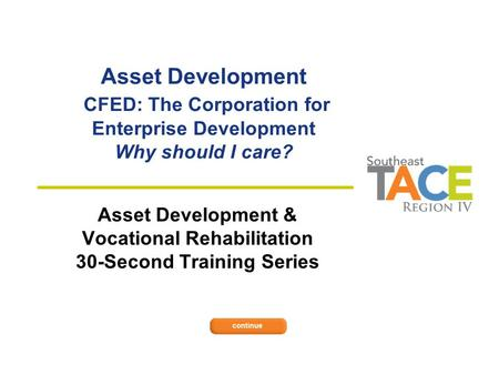 Asset Development CFED: The Corporation for Enterprise Development Why should I care? Asset Development & Vocational Rehabilitation 30-Second Training.