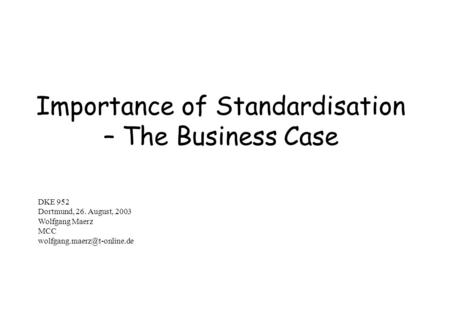 Importance of Standardisation – The Business Case DKE 952 Dortmund, 26. August, 2003 Wolfgang Maerz MCC