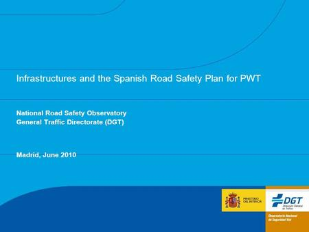 Infrastructures and the Spanish Road Safety Plan for PWT National Road Safety Observatory General Traffic Directorate (DGT) Madrid, June 2010.