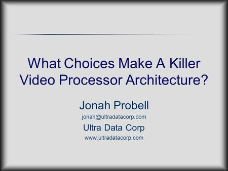 What Choices Make A Killer Video Processor Architecture? Jonah Probell Ultra Data Corp