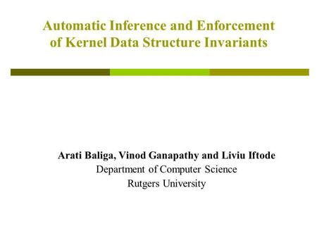 Automatic Inference and Enforcement of Kernel Data Structure Invariants Arati Baliga, Vinod Ganapathy and Liviu Iftode Department of Computer Science Rutgers.